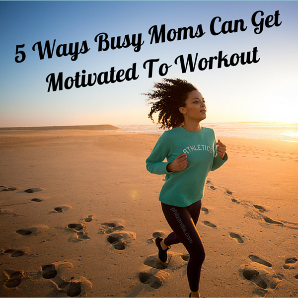 5 Ways Busy Moms Can Get Motivated To