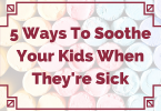 Ways to Soothe Your Kids When They're Sick