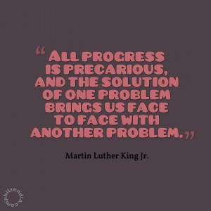 MLK jr quote - All progress is precarious, and the solution of one problem brings us face to face with another problem.