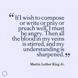 MLK jr quote - If I wish to compose or write or pray or preach well, I must be angry. Then all the blood in my veins is stirred, and my understanding is sharpened.