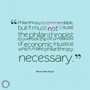 MLK jr quote - Philanthropy is commendable, but it must not cause the philanthropist to overlook the circumstances of economic injustice which make philanthropy necessary.
