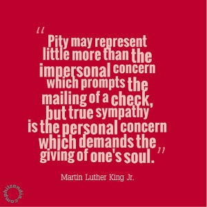 MLK jr quotes - Pity may represent little more than the impersonal concern which prompts the mailing of a check, but true sympathy is the personal concern which demands the giving of one's soul.