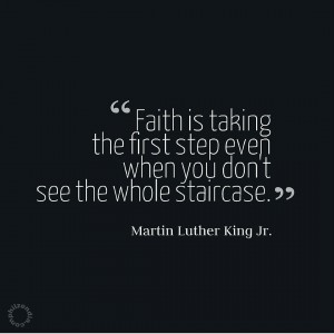 MLK jr quote - faith is taking the first step eben when you don't see the whole staircase MLK