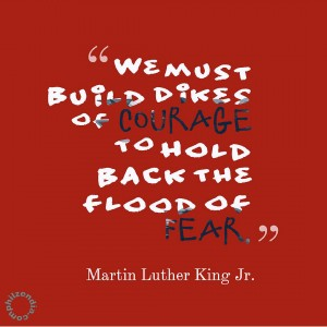 MLK jr quote - We must build dikes of courage to hold back the flood of fear.