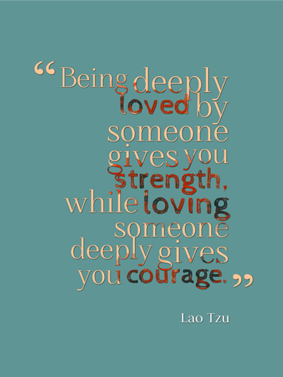 quotes - Being deeply loved by someone gives you strength, while loving someone deeply gives you courage. by Lao Tzu