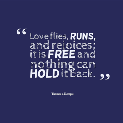 Valentine's Day quotes about love - Love flies, Runs, and rejoices; it is free and nothing can hold it back by Thomas A. Kempis