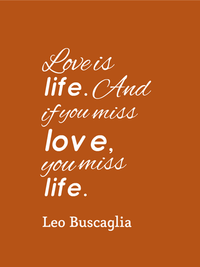 quote - love is life. And if you miss love, you miss life. by Leo Buscaglia