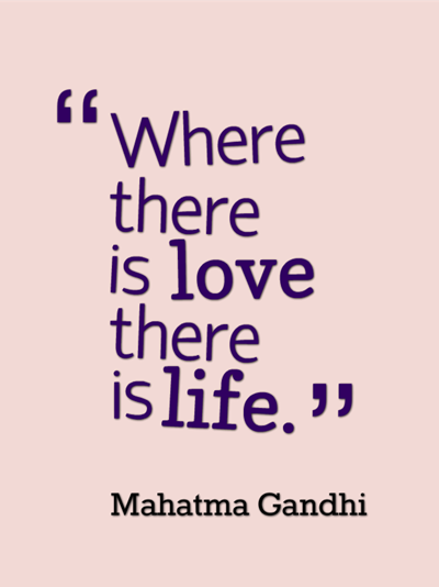 quote - Where there is love there is life. by Mahatma Gandhi
