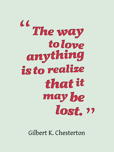 quote - the way to love anything is to realize that it may be lost. by Gilbert K. Chesterton