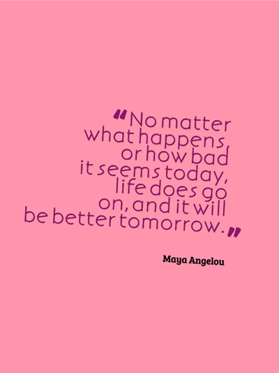 quote - no matter what happens or how bad it seems today, life does go on, and it will be better tomorrow. by Maya Angelou